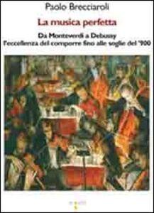 La musica perfetta. Da Monteverdi a Debussy l'eccellenza del comporre fino alle soglie del '900