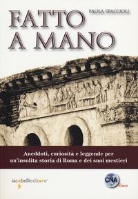 Fatto a mano. Aneddoti, curiosità e leggende per un'insolita storia di Roma e dei suoi mestieri - Staccioli Paola - wuz.it