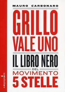 Grillo vale uno. Il libro nero del Movimento 5 stelle - Mauro Carbonaro - copertina