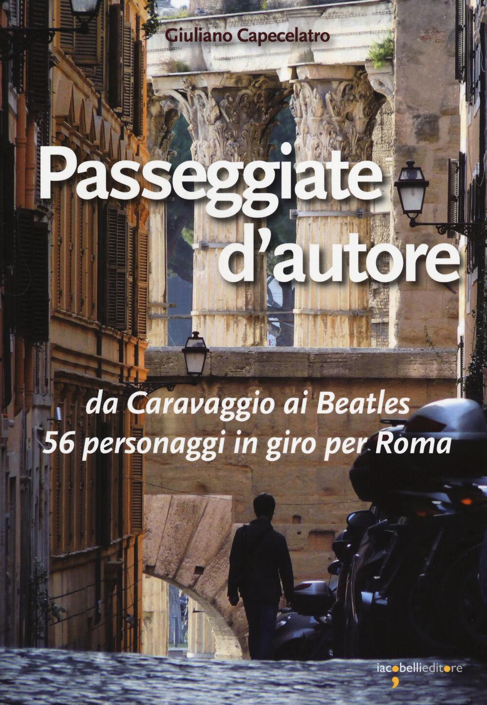 Passeggiate d'autore. da Caravaggio ai Beatles 56 personaggi in giro per Roma