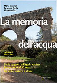 La memoria dell'acqua. Dalle sorgenti all'Appia antica fino al cuore di Roma tra mito, natura e storia