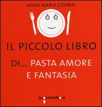 Il piccolo libro di... pasta amore e fantasia