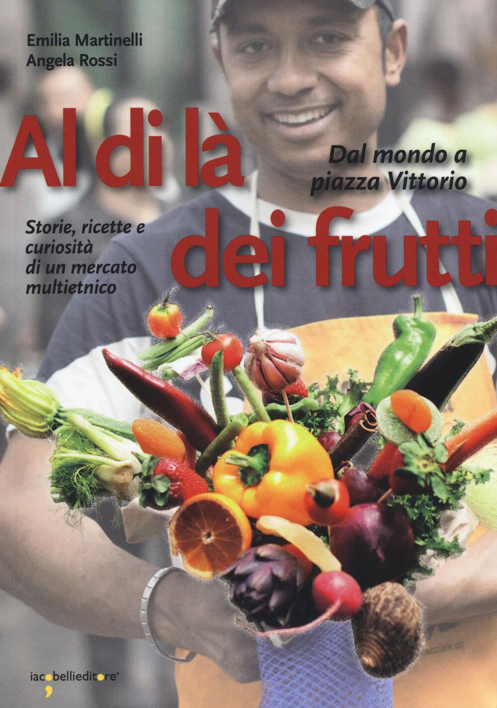Al di là dei frutti. Dal mondo a Piazza Vittorio. Storie, ricette e curiosità di un mercato multietnico