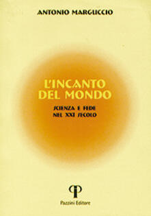 L' incanto del mondo. Scienza e fede nel XXI secolo - Antonio Marguccio - copertina