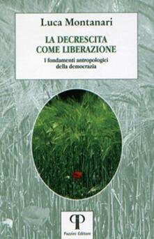 La decrescita come liberazione. I fondamenti antropologici della democrazia - Luca Montanari - copertina