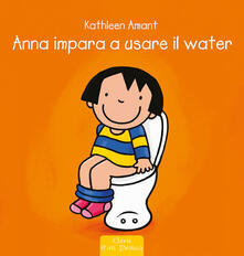 Anna impara ad usare il water. Ediz. illustrata - Kathleen Amant - copertina