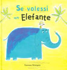 Se volessi un elefante. Ediz. a colori - Vanessa Westgate - copertina