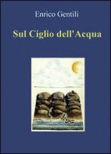 Sul ciglio dell'acqua - Enrico Gentili - copertina