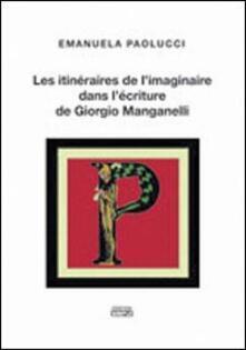 Les itinéraires de l'imaginaire dans l'écriture de Giorgio Manganelli - Emanuela Paolucci - copertina