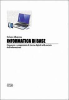 Informatica di base. Conoscere e comprendere le risorse digitali nella società del'informazione - Stefano Allegrezza - copertina