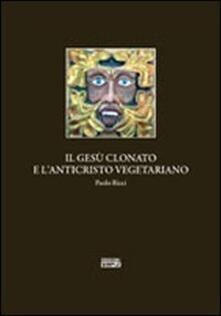 Il Gesù clonato e l'Anticristo vegetariano - Paolo Ricci - copertina