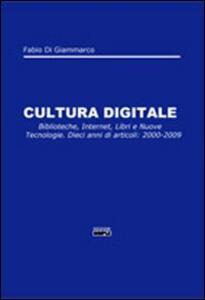 Cultura digitale. Biblioteche, internet, libri e nuove tecnologie. Dieci anni di articoli: 2000-2009