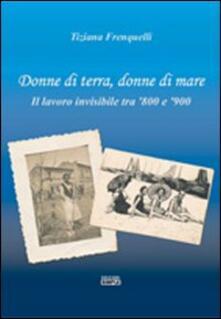 Donne di terra, donne di mare il lavoro invisibile tra '800 e '900 - Tiziana Frenquelli - copertina