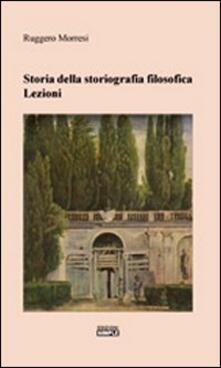 Storia della storiografia filosofica. Lezioni - Ruggero Morresi - copertina