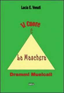 Il cuore e la maschera. Drammi musicali - Lucia E. Venuti - copertina