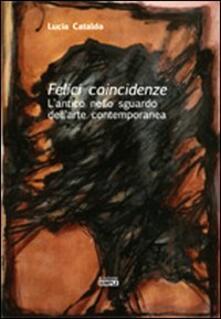 Felici coincidenze. L'antico nello sguardo dell'arte contemporanea - Lucia Cataldo - copertina