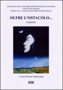 Oltre l'ostacolo... in poesia. Antologia del concorso internazionale di poesia «Città di Porto Recanati» 2011