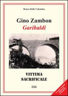 Gino Zambon. Garibaldi. Vittima sacrificale - Renzo Della Valentina - copertina