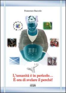 L' umanità è in pericolo... È ora di svelare il perché! - Francesco Buccolo - copertina