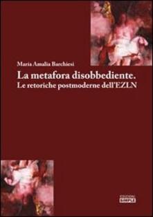 La metafora disobbediente. Le retoriche postmoderne dell'EZLN - M. Amalia Barchiesi - copertina