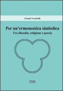 Per un'ermeneutica simbolica. Tra filosofia, religione e poesia - Gianni Vacchelli - copertina