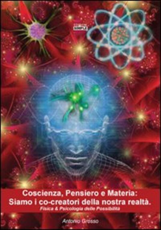 Coscienza, pensiero e materia. Siamo i co-creatori della nostra realtà. Fisica & psicologia delle possibilità - Antonio Grosso - copertina