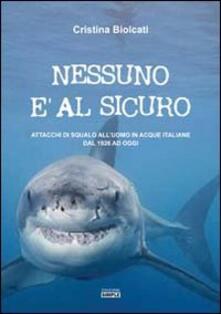 Nessuno è al sicuro. Attacchi di squalo all'uomo in acque italiane dal 1926 ad oggi - Cristina Biolcati - copertina