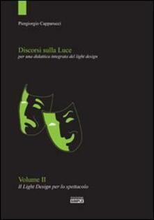 Discorsi sulla luce. Vol. 2: Il light design per lo spettacolo. Per una didattica integrata del light design. - Piergiorgio Capparucci - copertina