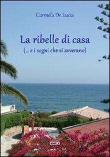 La ribelle di casa (... e i sogni che si avverano) - Carmela De Lucia - copertina