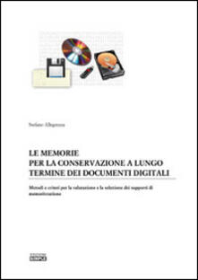 Le memorie per la conservazione a lungo termine dei documenti digitali. Metodi e criteri per la valutazione e la selezione dei supporti di memorizzazione - Stefano Allegrezza - copertina