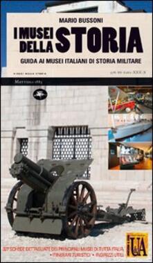 I musei della storia. Guida ai musei italiani di storia militare - Mario Bussoni - copertina