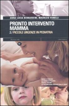 Pronto intervento mamma. Vol. 2: Piccole urgenze in pediatria. - Anna L. Bernardini,Maurizio Vanelli - copertina