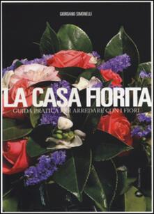 La casa fiorita. Guida pratica per arredare con i fiori - Giordano Simonelli - copertina