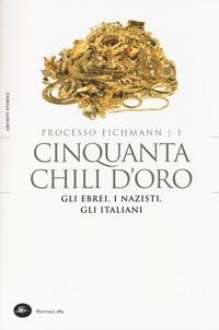 Cinquanta chili d'oro. Gli ebrei, i nazisti, gli italiani. Processo Eichmann. Vol. 1