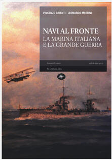 Navi al fronte. La marina italiana e la grande guerra - Vincenzo Grienti,Leonardo Merlini - copertina