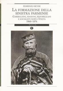 La formazione della sinistra parmense. Garibaldini, massoni, repubblicani e socialisti dopo l'unità. 1860-1876 - Fiorenzo Sicuri - copertina