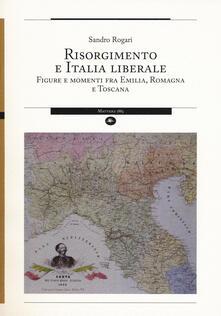 Risorgimento e Italia liberale. Figure e momenti fra Emilia, Romagna e Toscana - Sandro Rogari - copertina
