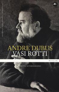 Libro Vasi rotti. Scritti autobiografici Andre Dubus