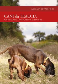 Cani da traccia. Comprensione, addestramento, conduzione - Leo Fabiani,Fulvio Ponti - copertina