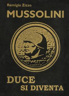 Mussolini. Duce si diventa. L'uomo che con il suo carisma cambiò il corso della storia. Ediz. lusso - Remigio Zizzo - copertina