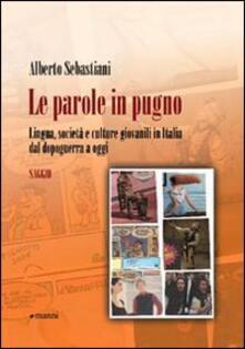 Le parole in pugno. Lingua, società e culture giovanili in Italia dal dopoguerra a oggi - Alberto Sebastiani - copertina