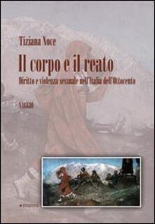 Il corpo e il reato. Diritto e violenza sessuale nell'Italia dell'Ottocento - Tiziana Noce - copertina
