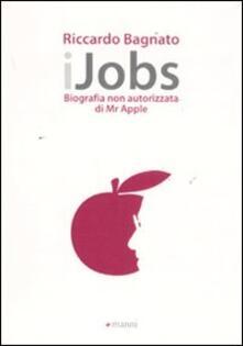 IJobs. Biografia non autorizzata di Mr. Apple - Riccardo Bagnato - copertina