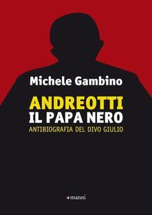 Andreotti il papa nero. Antibiografia del divo Giulio - Michele Gambino - copertina