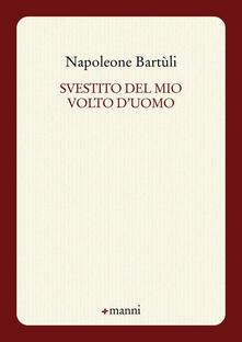 Svestito del mio volto d'uomo - Napoleone Bartuli - copertina