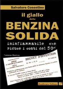 Il giallo della benzina solida infiammabile che riduce i costi del 50 per cento - Salvatore Cosentino - copertina