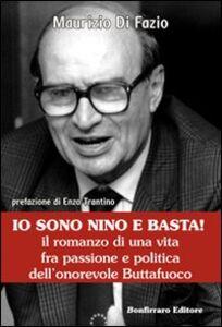 Io sono Nino e basta! Il romanzo di una vita fra passione e politica dell'onorevole Buttafuoco