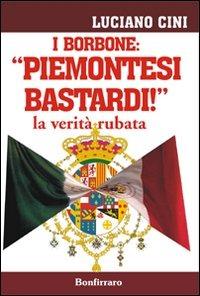 I I Borbone: «Piemontesi bastardi!». La verità rubata - Cini Luciano - wuz.it
