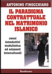 Il paradigma contrattuale nel matrimonio islamico. Cenni introduttivi modulistica ed orizzonti interculturali - Antonino Finocchiaro - copertina
