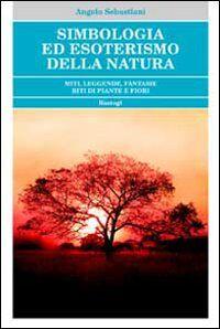 Simbologia ed esoterismo della natura. Miti, leggende, fantasie, riti di piante e fiori